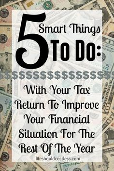 5 Smart Things To Do With Your Tax Return To Improve Your Financial Situation For The Rest Of The Year. You'll be so glad you thought ahead! |LIFE SHOULD COST LESS