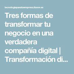 Tres formas de transformar tu negocio en una verdadera compañía digital | Transformación digital | Tecnología para tu empresa