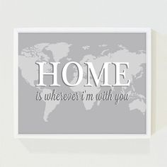 Home Is Wherever I'M With You Print  Going to have to buy or make this, since it's our song.
