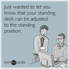 Just wanted to let you know that your standing desk can be adjusted to the standing position.