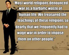"""""""Most world religions denounced war as a barbaric waste of human life. We treasured the teachings of these religions so dearly that we frequently had to wage war in order to impose them on other people."""" Jon Stewart"""