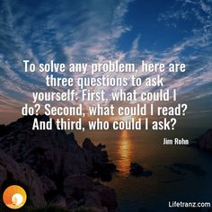 To solve any problem, here are three questions to ask yourself: First, what could I do? Second, what could I read? And third, who could I ask?  Jim Rohn