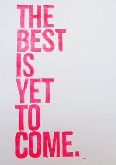 the best is yet to come // Agreed.
