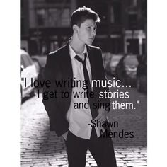 """I love writing music...I get to write stories and sing them."" -Shawn Mendes"