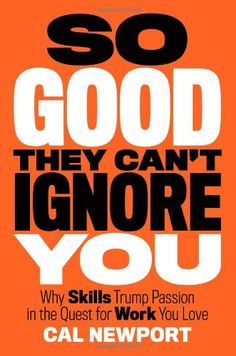 So Good They Can't Ignore You: Why Skills Trump Passion in the Quest for Work You Love/Cal Newport