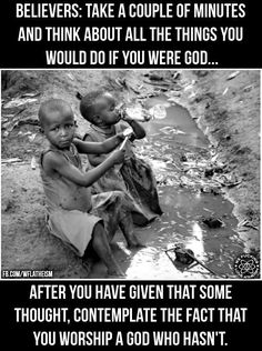 And then ask yourself if all the excuses you make for god would stop you from doing those things.