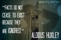 Facts do not cease to exist because they are ignored. - Aldous Huxley