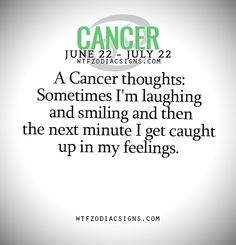 A Cancer thoughts: Sometimes I'm laughing and smiling and then the next minute I get caught up in my feelings. - WTF Zodiac Signs Daily Horoscope!