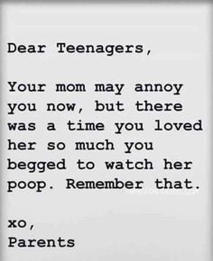 THANK YOU!!! I'm 15 and have never thought my mom was annoying. Because my love for her is still going strong... Except for I can live without seeing her go to the restroom anymore.