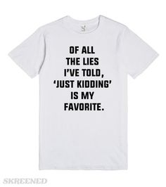 Of all the lies i've told, 'just kidding' is my favorite. This tee says it like it is. Don't act like you've never told this lie! Pin it! Awesome Quotes, Cute Quotes, Best Quotes, Top Funny, Funny Tees, T Shirts With Sayings, Cute Shirts, Cool Outfits, Casual Outfits