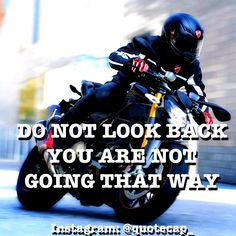 Never look back, you don't go that direction!