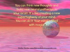 You can create new neural pathways in your brain that bring you new thoughts, habits, and feelings. No matter how many times you have experienced an unwanted thought or feeling, you can shift it. Just keep repeating the new way over and over so you build new neural pathways. It's like creating a new super highway of your mind. You can do it. Your mind is filled with magic!