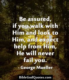 ✞ ✟ BibleGodQuotes.com ✟ ✞  Be assured, if you walk with Him and look to Him, and expect help from Him, He will never fail you. - George Mueller