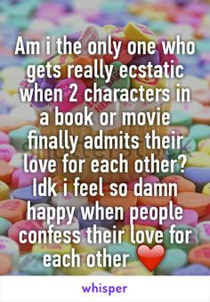 Am i the only one who gets really ecstatic when 2 characters in a book or movie finally admits their love for each other?  Idk i feel so damn happy when people confess their love for each other ❤