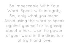 Be Impeccable With Your Word. Speak with integrity. Say only...