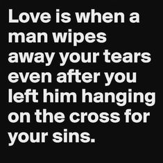 Thank you Lord for wiping my many tears and for bearing my punishment. Your love and mercy endure forever.