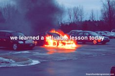 """[text: """"we learned a valuable lesson today"""", photograph of a burning car melting to the pavement in a parking lot full of other cars that don't care] [You can get this and other images as prints in. Dream Code, Ruby On Rails, Care About You, Pavement, Programming, Coding, Minimum Wage, Parking Lot, Learning"""