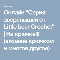 "Онлайн ""Серия зверенышей от Little bear Crochet""   На крючке!!! (вязание крючком и многое другое)"