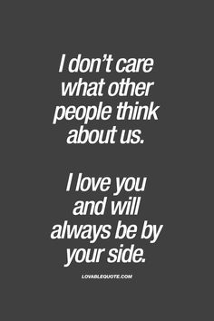 I don't care what other people think about us. I love you and will always be by your side. | #truelove #byyourside www.lovablequote.com