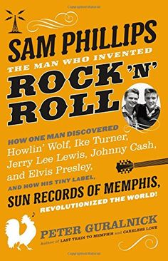 Sam Phillips: The Man Who Invented Rock 'n' Roll by Peter Guralnick. Mr. Guralnick is a sensitive biographer who has landed upon a perfect topic in Phillips, the brilliant Memphis producer who, in the 1950s, recorded the earliest work of Elvis Presley, Johnny Cash, Jerry Lee Lewis and Howlin' Wolf. This is vital American history, smartly and warmly told.