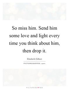 So miss him. Send him some love and light every time you think about him, then drop it. #PictureQuotes