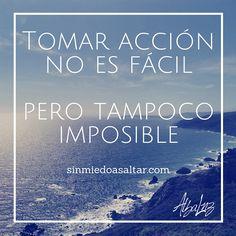 Tomar acción no es fácil, cuesta, y muchas veces duele. Pero no es imposible. http://sinmiedoasaltar.com/mejor-es-posible/