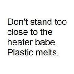 You melting...