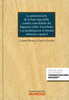 La armonización de la base imponible común consolidada del impuesto sobre sociedades y su incidencia en el sistema tributario español / Carmen Botella García-Lastra. 1ª ed. Thomson Reuters Aranzadi, 2016