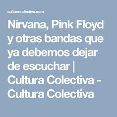 Nirvana, Pink Floyd y otras bandas que ya debemos dejar de escuchar | Cultura Colectiva - Cultura Colectiva