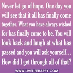 """Never let go of hope. One day you will see that it all has finally come together. What you have always wished for has finally come to be. You will look back and laugh at what has passed and you will ask yourself… 'How did I get through all of that?'""  by deeplifequotes, via Flickr"