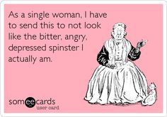 As a single woman, I have to send this to not look like the bitter, angry, depressed spinster I actually am. #someecards #valentinesday
