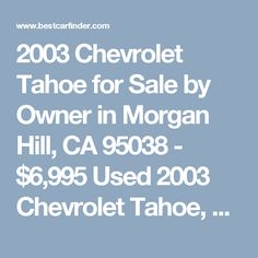 2003 Chevrolet Tahoe for Sale by Owner in Morgan Hill, CA 95038 - $6,995 Used 2003 Chevrolet Tahoe, private car sale with 140,691 miles for $6,995 in Morgan Hill, CA Listing 54343681 (VIN 1GNEC13V23R242838) - Best Car Finder