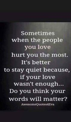 Sometimes when the people you love hurt you the most. It's better to stay quiet because, if your love wasn't enough ... Do you think your words will matter ?