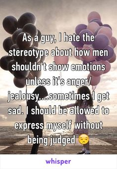 As a guy, I hate the stereotype about how men shouldn't show emotions unless it's anger/jealousy....sometimes I get sad. I should be allowed to express myself without being judged