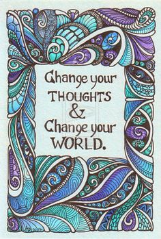 """""""Change your thoughts and change your world."""""""