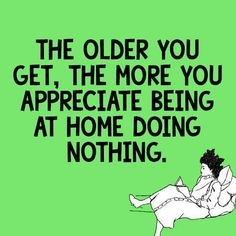 The older you get, the more you appreciate being at home doing nothing.
