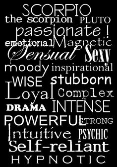 Scorpio ~ passionate, emotional, Magnetic, Sensual, SEXY, moody, inspirational, WISE, stubborn, Loyal, complex, INTENSE, POWERFUL, strong, Intuitive, PSYCHIC, SELF-RELIANT, Hypnotic...