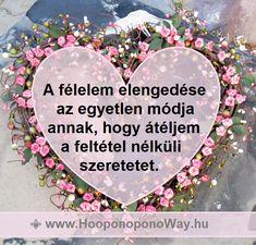 Hálát adok a mai napért. Hálás vagyok a lehetőségért, hogy elengedhetem a félelmeimet. Ez az egyetlen módja annak, hogy átéljem a feltétel nélküli szeretetet. A szeretetet, amiből jöttem, ahova visszatérek, Így szeretlek, Élet!  Köszönöm. Szeretlek ❤  ⚜ Ho'oponoponoWay Magyarország ⚜