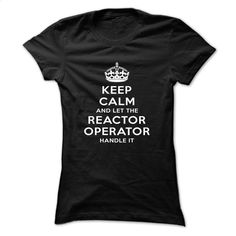 Keep Calm And Let The Reactor Operator Handle It T Shirt, Hoodie, Sweatshirts - design your own shirt #Tshirt #style