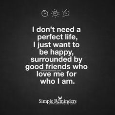 I don't need a perfect life, I just want to be happy, surrounded by good friends who love me for who I am. — Unknown Author