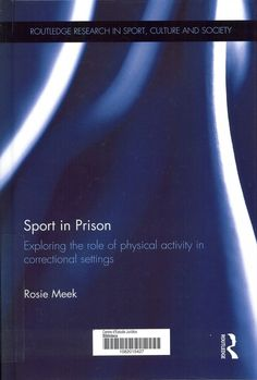Sport in prison : exploring the role of physical activity in penal practices / Rosie Meek. London: Routledge, 2014. Sig. 343.81:796 Mee
