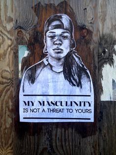 My masculinity is not a threat to yours.- Dean, from Atlanta.Brooklyn, 2014.