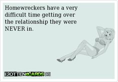 Homewreckers have a very difficult time getting over the relationship they were NEVER in.