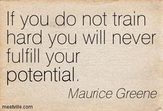 If you do not train hard you will never fulfil your potential