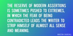 Quote by Winston Churchill => The reserve of modern assertions is sometimes pushed to extremes, in which the fear of being contradicted leads the writer to strip himself of almost all sense and meaning.