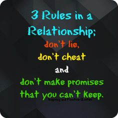 3 Rules in a Relationship. Don't lie, don't cheat, and don't make promises that you can't keep.
