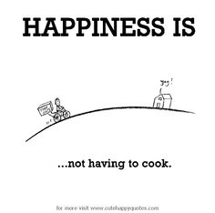 Happiness is, not having to cook. - Cute Happy Quotes