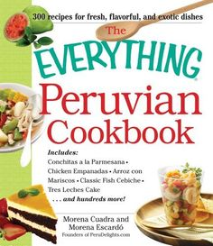 The Everything Peruvian Cookbook: Includes Conchitas a la Parmesana, Chicken Empanadas, Arroz con Mariscos, Classic Fish Cebiche, Tres Leches Cake and hundreds more! (Everything: Cooking) by Morena Cuadra, http://www.amazon.com/dp/1440556776/ref=cm_sw_r_pi_dp_gk5Aqb1V21GZK