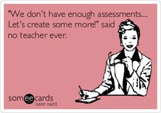 'We don't have enough assessments.... Let's create some more!' said no teacher ever.