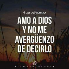 AMO A DIOS Y NO ME AVERGÜENZO DE DECIR LO